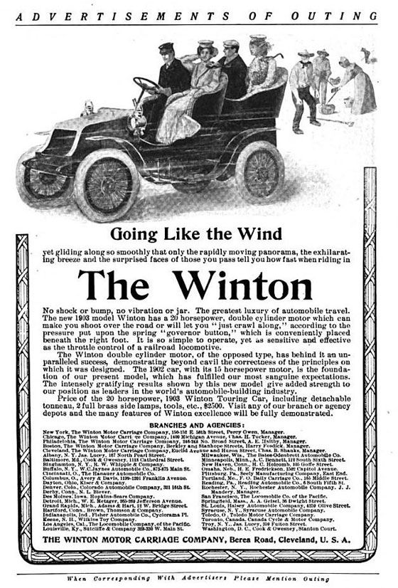 "ADVERTISEMENTS OF OUTING  Going Like the Wind  7411 s • 41 ntiret7;rn fIne rae1pc. Tro 11 end Dort THE WINTON MOTOR CARRIAGE COMPANY, Berea Road, Cieveland, U. S. A.  No shock or bump, no vibration or jar. The greatest luxury of automobile travel. The new 11303 model Winton has 020 horsepower, double cylinder motor which can make you shoot over the road or will let you"" mat crawl along."" aceording to the pressure you upon the spring ""governor button,"" which is conveniently placed beneath the right foot. Otto o simple to operate, yet ws sensitive and effective as the throttle control of a railroad locomotive. The Winton double cylinder motor, of the opposed type, has behind it an un-paralleled succesg, demonstrating beyond cavil the correetness of the principles on which it was designed. The 1002 oar, with Its 15 horsepower motor, Is the founda-tion of our present model, which has fulfilled our most sanguine expeetathim. The intensely gratifying results shown by this new model give added strength to our l°r joi ir.oraieuptohv!er.,°Ills Vto°tmonbllourl igd ri,Inuelrttilln detach able tonneau, 2 full brass side lamps, tools, ete.,$2.100. Visit any of our branch or agency depots mad the many features of Winton excellence will be fully demonstrated. BRANCIIES AND 0000C1ES: e The Winton Frank. S revue. Oelln COM.ny, MO Nt. c ,,,,, pon., WIIS lebenne."